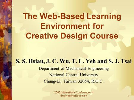 2000 International Conference on Engineering Education1 The Web-Based Learning Environment for Creative Design Course S. S. Hsiau, J. C. Wu, T. L. Yeh.