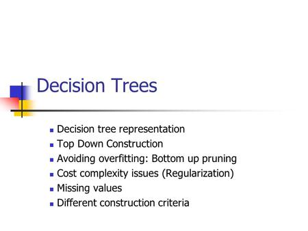 Decision Trees Decision tree representation Top Down Construction Avoiding overfitting: Bottom up pruning Cost complexity issues (Regularization) Missing.