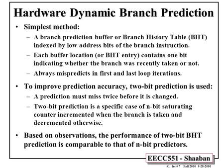EECC551 - Shaaban #1 lec # 7 Fall 2000 9-28-2000 Hardware Dynamic Branch Prediction Simplest method: –A branch prediction buffer or Branch History Table.
