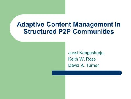 Adaptive Content Management in Structured P2P Communities Jussi Kangasharju Keith W. Ross David A. Turner.