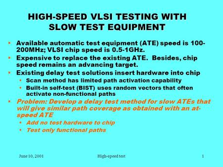June 10, 20011High-speed test HIGH-SPEED VLSI TESTING WITH SLOW TEST EQUIPMENT  Available automatic test equipment (ATE) speed is 100- 200MHz; VLSI chip.