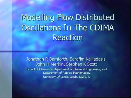 Modelling Flow Distributed Oscillations In The CDIMA Reaction Jonathan R Bamforth, Serafim Kalliadasis, John H Merkin, Stephen K Scott School of Chemistry,