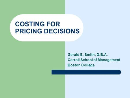 COSTING FOR PRICING DECISIONS Gerald E. Smith, D.B.A. Carroll School of Management Boston College.