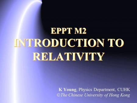 EPPT M2 INTRODUCTION TO RELATIVITY K Young, Physics Department, CUHK  The Chinese University of Hong Kong.