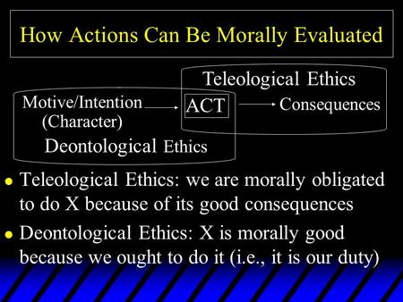 How Actions Can Be Morally Evaluated l Teleological Ethics: we are morally obligated to do X because of its good consequences l Deontological Ethics: X.
