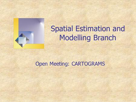 Spatial Estimation and Modelling Branch Open Meeting: CARTOGRAMS.