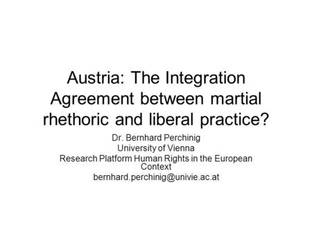 Austria: The Integration Agreement between martial rhethoric and liberal practice? Dr. Bernhard Perchinig University of Vienna Research Platform Human.