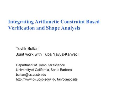 Integrating Arithmetic Constraint Based Verification and Shape Analysis Tevfik Bultan Joint work with Tuba Yavuz-Kahveci Department of Computer Science.