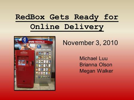 RedBox Gets Ready for Online Delivery Michael Luu Brianna Olson Megan Walker November 3, 2010.
