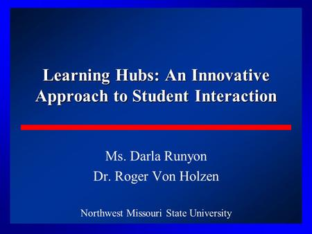 1 Learning Hubs: An Innovative Approach to Student Interaction Ms. Darla Runyon Dr. Roger Von Holzen Northwest Missouri State University.