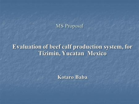 MS Proposal Evaluation of beef calf production system, for Tizimin, Yucatan Mexico Kotaro Baba.