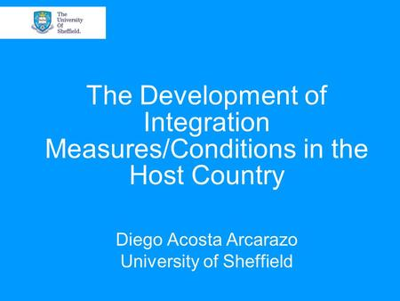 The Development of Integration Measures/Conditions in the Host Country Diego Acosta Arcarazo University of Sheffield.