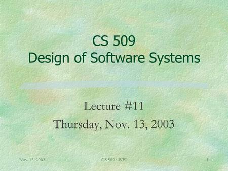 Nov. 13, 2003CS 509 - WPI1 CS 509 Design of Software Systems Lecture #11 Thursday, Nov. 13, 2003.