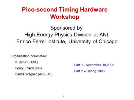 Pico-second Timing Hardware Workshop Sponsored by: High Energy Physics Division at ANL Enrico Fermi Institute, University of Chicago Organization committee: