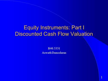 1 <strong>Equity</strong> Instruments: Part I Discounted Cash Flow Valuation B40.3331 Aswath Damodaran.