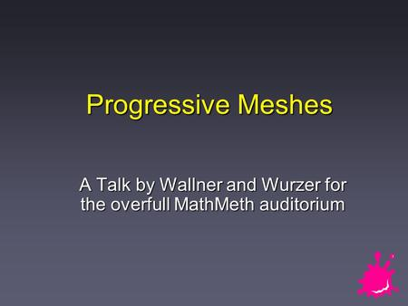 Progressive Meshes A Talk by Wallner and Wurzer for the overfull MathMeth auditorium.