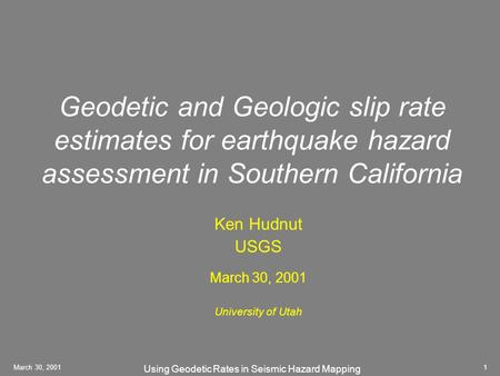 Using Geodetic Rates in Seismic Hazard Mapping March 30, 20011 Geodetic and Geologic slip rate estimates for earthquake hazard assessment in Southern California.