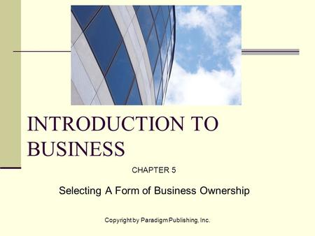 Copyright by Paradigm Publishing, Inc. INTRODUCTION TO BUSINESS CHAPTER 5 Selecting A Form of Business Ownership.
