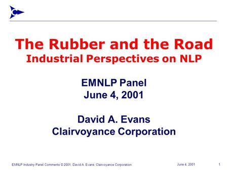 EMNLP Industry Panel Comments © 2001, David A. Evans, Clairvoyance Corporation 1June 4, 2001 The Rubber and the Road Industrial Perspectives on NLP EMNLP.