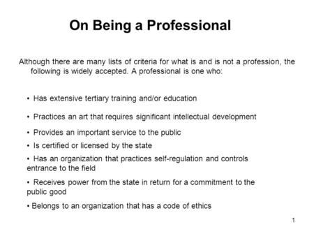 1 On Being a Professional Although there are many lists of criteria for what is and is not a profession, the following is widely accepted. A professional.