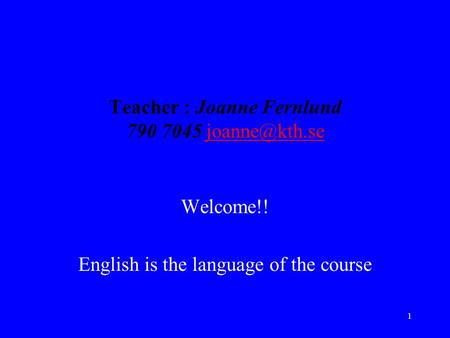 1 Teacher : Joanne Fernlund 790 7045 Welcome!! English is the language of the course.