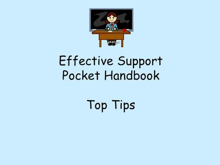 Effective Support Pocket Handbook Top Tips 2 This is designed to give you Top Tips on how to use effective support in lessons. It informs you how pupils.