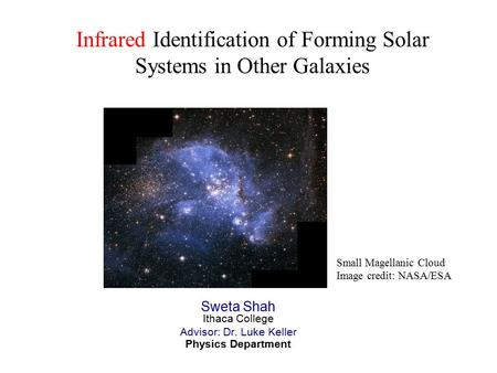 Infrared Identification of Forming Solar Systems in Other Galaxies Sweta Shah Ithaca College Advisor: Dr. Luke Keller Physics Department Small Magellanic.