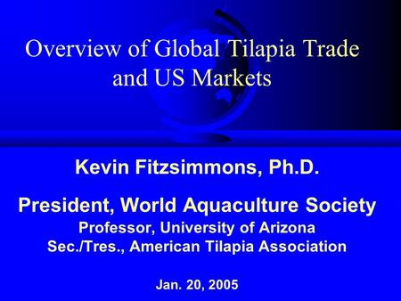 Overview of Global Tilapia Trade and US Markets Kevin Fitzsimmons, Ph.D. President, World Aquaculture Society Professor, University of Arizona Sec./Tres.,