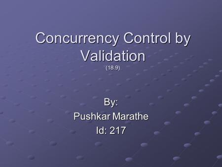 Concurrency Control by Validation (18.9) By: Pushkar Marathe Id: 217.