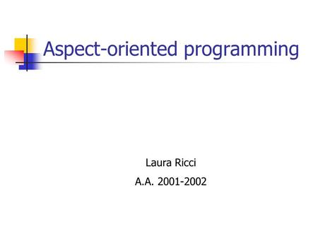 Aspect-oriented programming Laura Ricci A.A. 2001-2002.