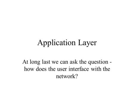 Application Layer At long last we can ask the question - how does the user interface with the network?