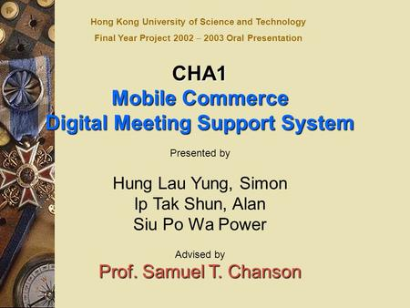 CHA1 Mobile Commerce Digital Meeting Support System Presented by Hung Lau Yung, Simon Ip Tak Shun, Alan Siu Po Wa Power Advised by Prof. Samuel T. Chanson.