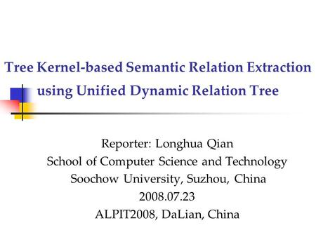 Tree Kernel-based Semantic Relation Extraction using Unified Dynamic Relation Tree Reporter: Longhua Qian School of Computer Science and Technology Soochow.