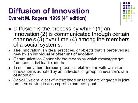 Diffusion of Innovation Everett M. Rogers, 1995 (4 th edition) Diffusion is the process by which (1) an innovation (2) is communicated through certain.