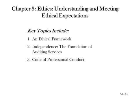 Ch. 3-1 Chapter 3: Ethics: Understanding and Meeting Ethical Expectations Key Topics Include: 1.An Ethical Framework 2.Independence: The Foundation of.