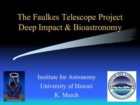 The Faulkes Telescope Project Deep Impact & Bioastronomy Institute for Astronomy University of Hawaii K. Meech.