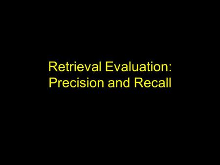 Retrieval Evaluation: Precision and Recall. Introduction Evaluation of implementations in computer science often is in terms of time and space complexity.