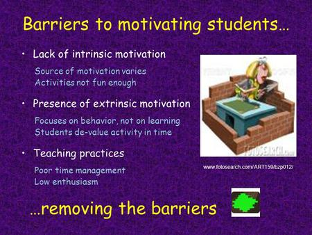 Barriers to motivating students… Lack of intrinsic motivation …removing the barriers www.fotosearch.com/ ART159/bzp012/ Presence of extrinsic motivation.