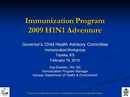 To protect the health and environment of all Kansans by promoting responsible choices. Immunization Program 2009 H1N1 Adventure Governor's Child Health.