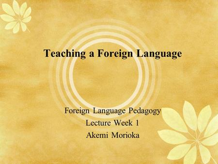 Teaching a Foreign Language Foreign Language Pedagogy Lecture Week 1 Akemi Morioka.