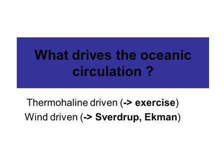 What drives the oceanic circulation ? Thermohaline driven (-> exercise) Wind driven (-> Sverdrup, Ekman)