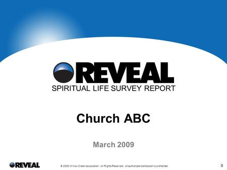 0 © 2009 Willow Creek Association. All Rights Reserved. Unauthorized distribution is prohibited. 0 March 2009 SPIRITUAL LIFE SURVEY REPORT Church ABC.