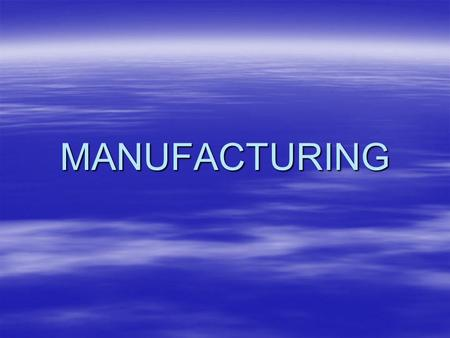MANUFACTURING. Production Systems –These systems are the means by which our needs are met –Manufacturing is making goods in a workshop or a factory –Construction.