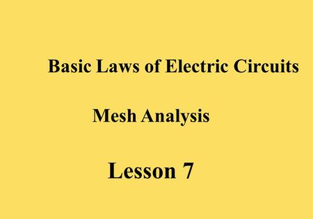 Lesson 7 Basic Laws of Electric Circuits Mesh Analysis.