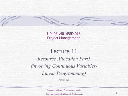 1 Lecture 11 Resource Allocation Part1 (involving Continuous Variables- Linear Programming) 1.040/1.401/ESD.018 Project Management Samuel Labi and Fred.