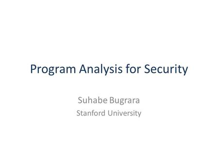 Program Analysis for Security Suhabe Bugrara Stanford University.