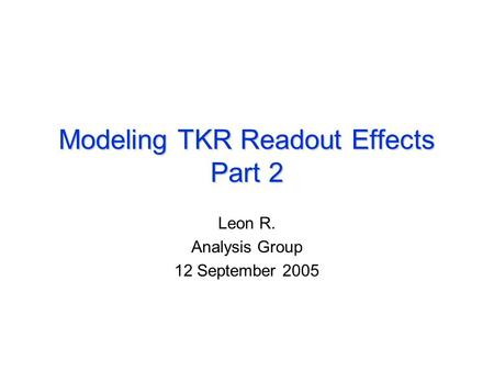 Modeling TKR Readout Effects Part 2 Leon R. Analysis Group 12 September 2005.