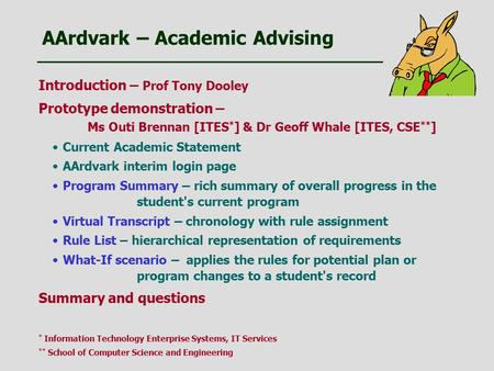 AArdvark – Academic Advising Introduction – Prof Tony Dooley Prototype demonstration – Ms Outi Brennan [ITES * ] & Dr Geoff Whale [ITES, CSE ** ] Current.