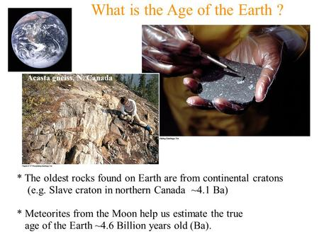 What is the Age of the Earth ? * The oldest rocks found on Earth are from continental cratons (e.g. Slave craton in northern Canada ~4.1 Ba) * Meteorites.
