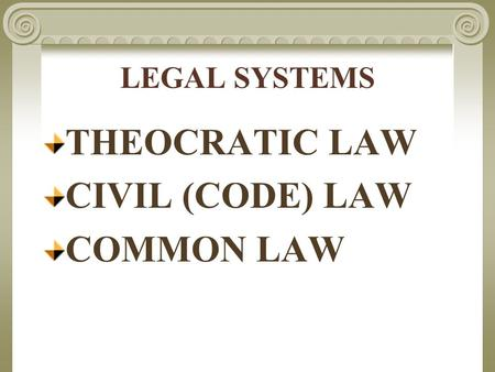 LEGAL SYSTEMS THEOCRATIC LAW CIVIL (CODE) LAW COMMON LAW.